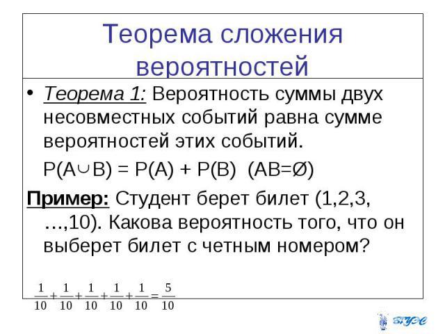 Теорема сложения вероятностей Теорема 1: Вероятность суммы двух несовместных событий равна сумме вероятностей этих событий. P(A B) = P(A) + P(B) (AB=Ø) Пример: Студент берет билет (1,2,3,…,10). Какова вероятность того, что он выберет билет с четным …