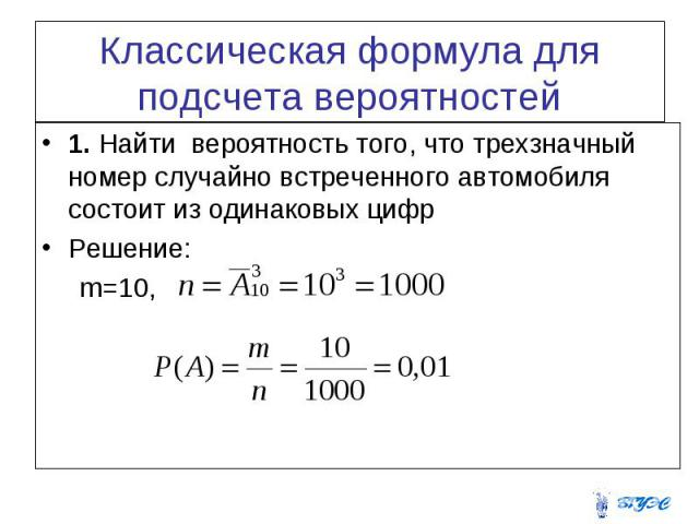 Классическая формула для подсчета вероятностей 1. Найти вероятность того, что трехзначный номер случайно встреченного автомобиля состоит из одинаковых цифр Решение: m=10,