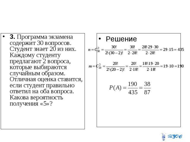 3. Программа экзамена содержит 30 вопросов. Студент знает 20 из них. Каждому студенту предлагают 2 вопроса, которые выбираются случайным образом. Отличная оценка ставится, если студент правильно ответил на оба вопроса. Какова вероятность получения «5»?