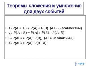 1) P(A + B) = P(A) + P(B) (A,B - несовместны) 2) 3) P(AB) = P(A)∙ P(B), (A,B- не