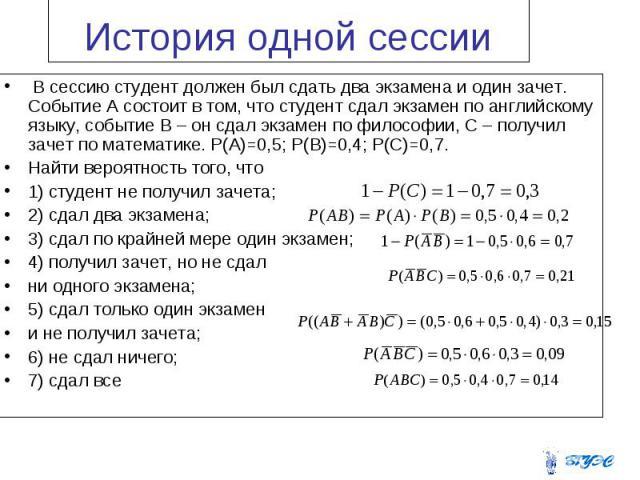 В сессию студент должен был сдать два экзамена и один зачет. Событие А состоит в том, что студент сдал экзамен по английскому языку, событие В – он сдал экзамен по философии, С – получил зачет по математике. Р(А)=0,5; P(B)=0,4; P(C)=0,7. В сессию ст…