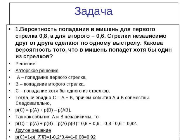 1.Вероятность попадания в мишень для первого стрелка 0,8, а для второго – 0,6. Стрелки независимо друг от друга сделают по одному выстрелу. Какова вероятность того, что в мишень попадет хотя бы один из стрелков? 1.Вероятность попадания в мишень для …