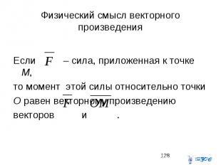 Физический смысл векторного произведения Если – сила, приложенная к точке М, то