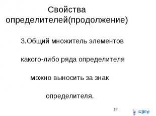 Свойства определителей(продолжение) 3.Общий множитель элементов какого-либо ряда