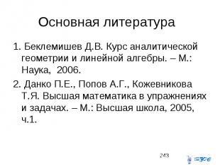 Основная литература 1. Беклемишев Д.В. Курс аналитической геометрии и линейной а