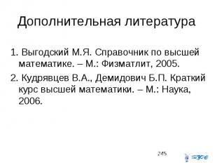 Дополнительная литература 1. Выгодский М.Я. Справочник по высшей математике. – М