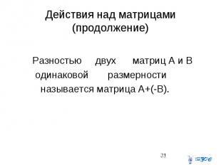 Действия над матрицами (продолжение) Разностью двух матриц А и В одинаковой разм