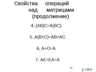 Свойства операций над матрицами (продолжение) 4. (AB)C=A(BC) 5. A(B+C)=AB+AC 6.