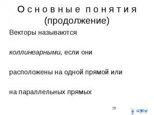 О с н о в н ы е п о н я т и я (продолжение) Векторы называются коллинеарными, ес