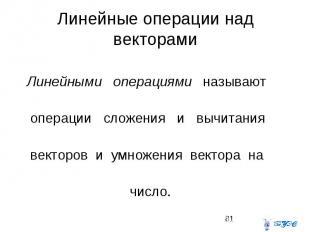 Линейные операции над векторами Линейными операциями называют операции сложения