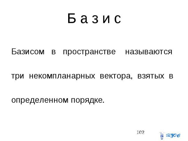 Б а з и с Базисом в пространстве называются три некомпланарных вектора, взятых в определенном порядке.
