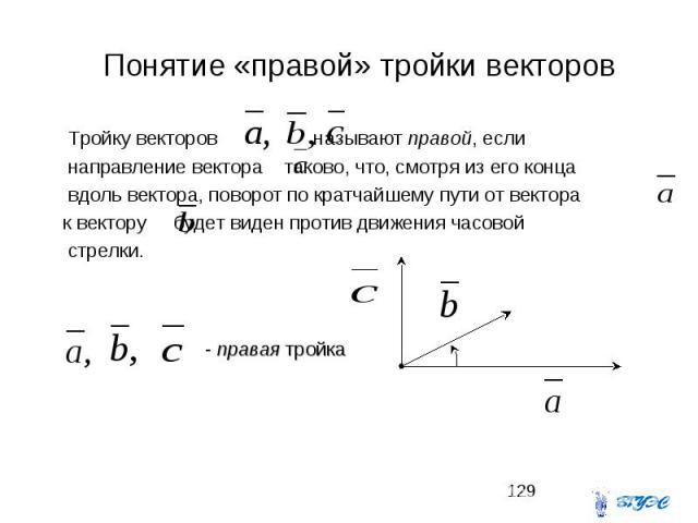 Понятие «правой» тройки векторов Тройку векторов называют правой, если направление вектора таково, что, смотря из его конца вдоль вектора, поворот по кратчайшему пути от вектора к вектору будет виден против движения часовой стрелки.