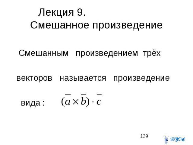 Лекция 9. Смешанное произведение Смешанным произведением трёх векторов называется произведение вида :