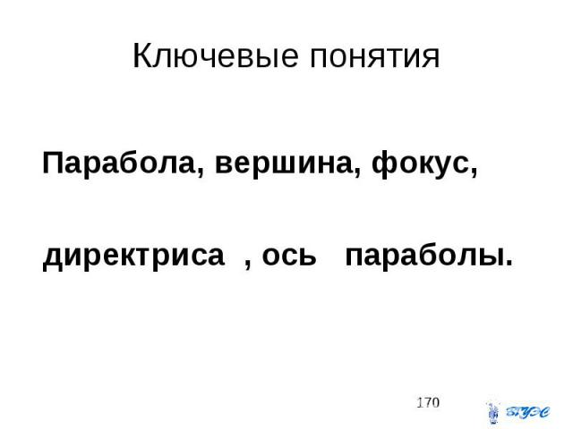 Ключевые понятия Парабола, вершина, фокус, директриса , ось параболы.