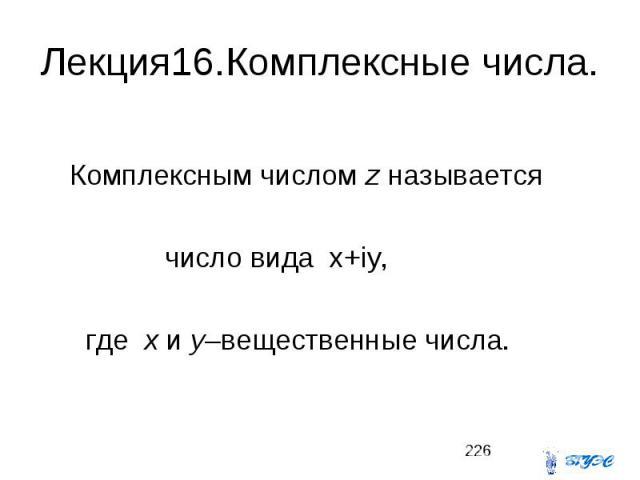 Лекция16.Комплексные числа. Комплексным числом z называется число вида x+iy, где x и y–вещественные числа.