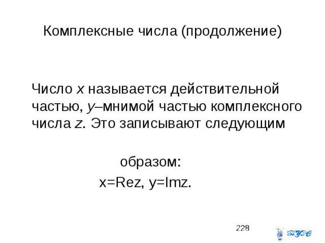 Комплексные числа (продолжение) Число x называется действительной частью, y–мнимой частью комплексного числа z. Это записывают следующим образом: x=Rez, y=Imz.