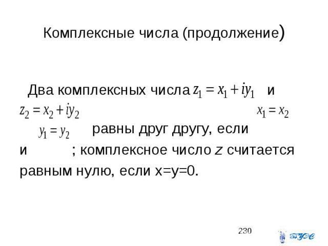 Комплексные числа (продолжение) Два комплексных числа и равны друг другу, если и ; комплексное число z считается равным нулю, если x=y=0.