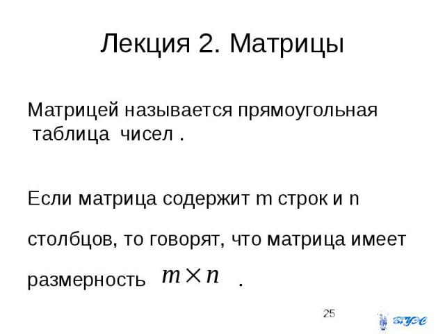 Лекция 2. Матрицы Матрицей называется прямоугольная таблица чисел . Если матрица содержит m строк и n столбцов, то говорят, что матрица имеет размерность .