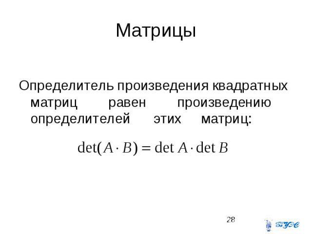 Матрицы Определитель произведения квадратных матриц равен произведению определителей этих матриц: