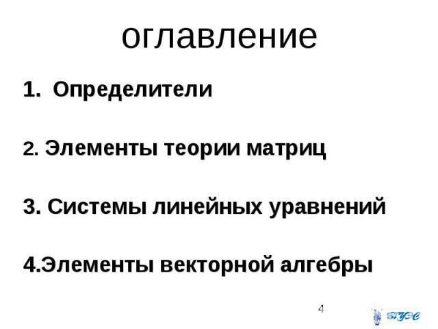 оглавление Определители 2. Элементы теории матриц 3. Системы линейных уравнений 4.Элементы векторной алгебры