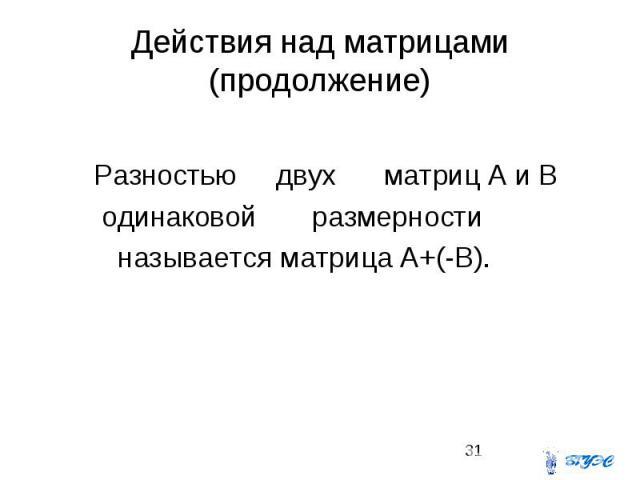 Действия над матрицами (продолжение) Разностью двух матриц А и В одинаковой размерности называется матрица A+(-B).