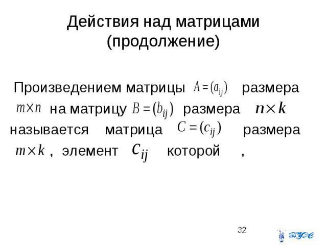 Действия над матрицами (продолжение) Произведением матрицы размера на матрицу размера называется матрица размера , элемент которой ,