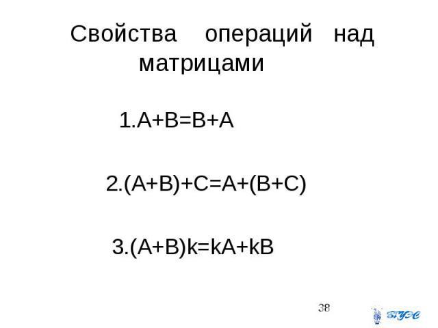 Свойства операций над матрицами 1.A+B=B+A 2.(A+B)+C=A+(B+C) 3.(A+B)k=kA+kB