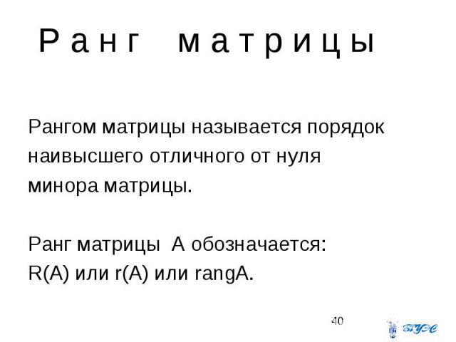 Р а н г м а т р и ц ы Рангом матрицы называется порядок наивысшего отличного от нуля минора матрицы. Ранг матрицы A обозначается: R(A) или r(A) или rangA.