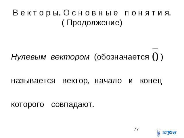 В е к т о р ы. О с н о в н ы е п о н я т и я. ( Продолжение) Нулевым вектором (обозначается ) называется вектор, начало и конец которого совпадают.