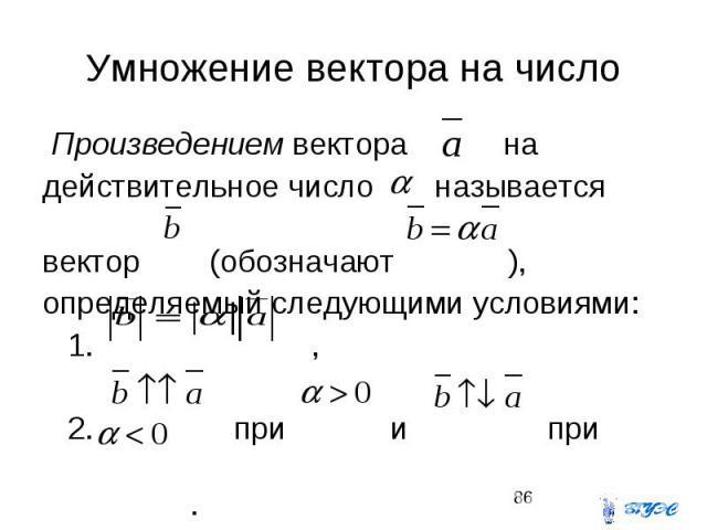 Умножение вектора на число Произведением вектора на действительное число называется вектор (обозначают ), определяемый следующими условиями: 1. , 2. при и при .