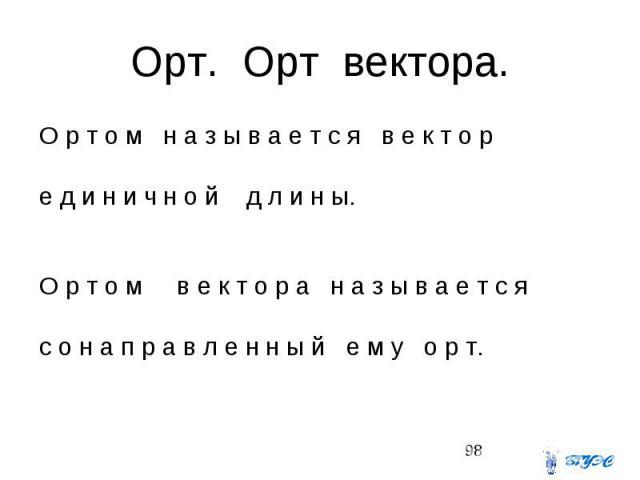 Орт. Орт вектора. О р т о м н а з ы в а е т с я в е к т о р е д и н и ч н о й д л и н ы. О р т о м в е к т о р а н а з ы в а е т с я с о н а п р а в л е н н ы й е м у о р т.
