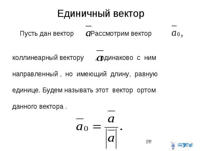 Единичный вектор Пусть дан вектор . Рассмотрим вектор коллинеарный вектору , одинаково с ним направленный , но имеющий длину, равную единице. Будем называть этот вектор ортом данного вектора .