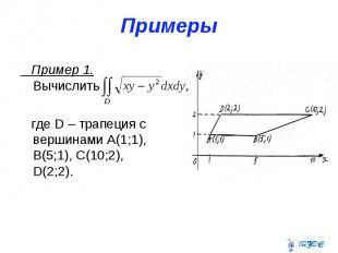 Примеры Пример 1. Вычислить где D – трапеция с вершинами А(1;1), В(5;1), С(10;2)