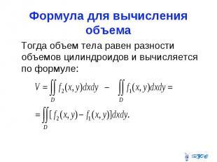 Формула для вычисления объема Тогда объем тела равен разности объемов цилиндроид