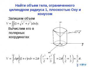 Найти объем тела, ограниченного цилиндром радиуса 1, плоскостью Оxy и конусом За