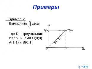 Примеры Пример 2. Вычислить где D – треугольник с вершинами О(0;0), А(1;1) и В(0