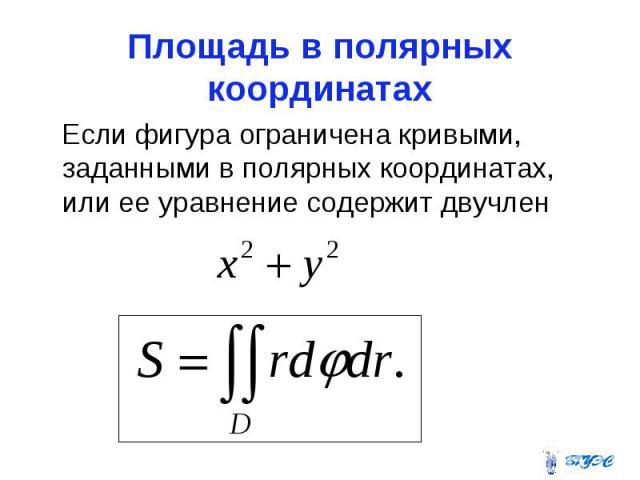 Площадь в полярных координатах Если фигура ограничена кривыми, заданными в полярных координатах, или ее уравнение содержит двучлен