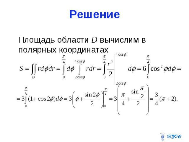 Решение Площадь области D вычислим в полярных координатах