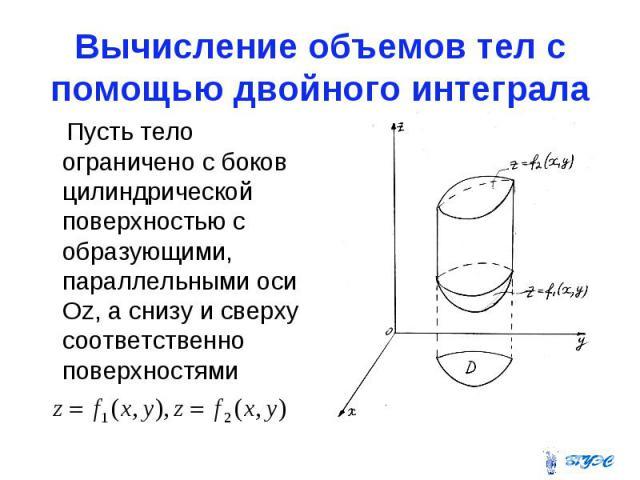 Вычисление объемов тел с помощью двойного интеграла Пусть тело ограничено с боков цилиндрической поверхностью с образующими, параллельными оси Оz, а снизу и сверху соответственно поверхностями