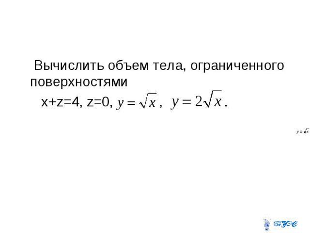 Вычислить объем тела, ограниченного поверхностями x+z=4, z=0, , .