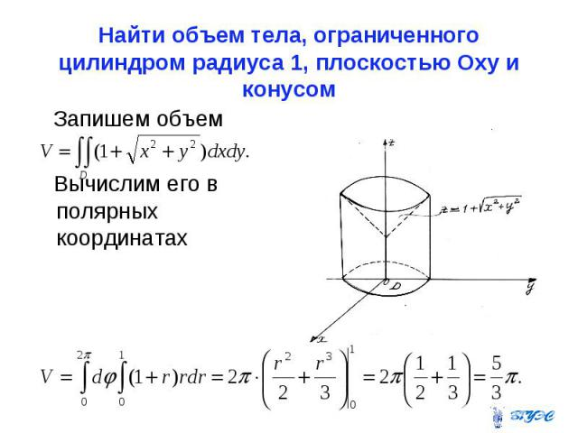 Найти объем тела, ограниченного цилиндром радиуса 1, плоскостью Оxy и конусом Запишем объем Вычислим его в полярных координатах
