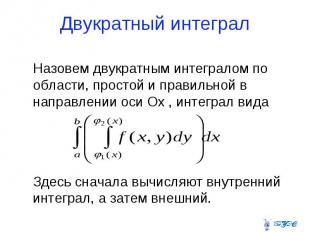 Двукратный интеграл Назовем двукратным интегралом по области, простой и правильн