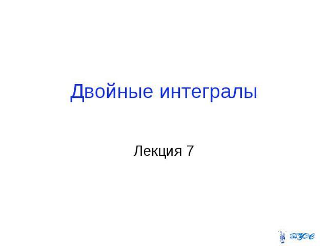 Двойные интегралы Лекция 7