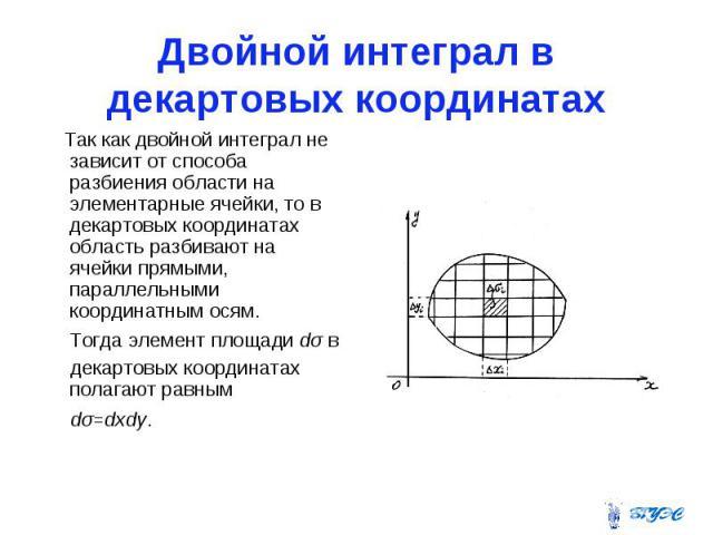 Двойной интеграл в декартовых координатах Так как двойной интеграл не зависит от способа разбиения области на элементарные ячейки, то в декартовых координатах область разбивают на ячейки прямыми, параллельными координатным осям. Тогда элемент площад…