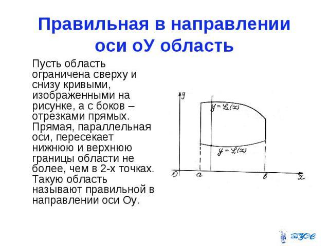 Правильная в направлении оси оУ область Пусть область ограничена сверху и снизу кривыми, изображенными на рисунке, а с боков – отрезками прямых. Прямая, параллельная оси, пересекает нижнюю и верхнюю границы области не более, чем в 2-х точках. Такую …