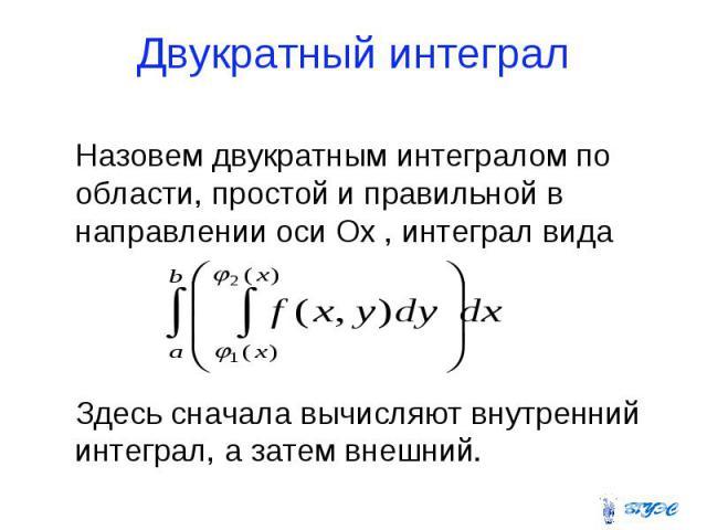 Двукратный интеграл Назовем двукратным интегралом по области, простой и правильной в направлении оси Ох , интеграл вида Здесь сначала вычисляют внутренний интеграл, а затем внешний.