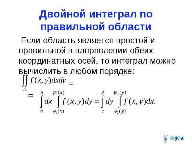 Двойной интеграл по правильной области Если область является простой и правильной в направлении обеих координатных осей, то интеграл можно вычислить в любом порядке: = =