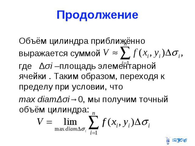 Продолжение Объём цилиндра приближённо выражается суммой где Δσi –площадь элементарной ячейки . Таким образом, переходя к пределу при условии, что max diamΔσi→0, мы получим точный объём цилиндра:
