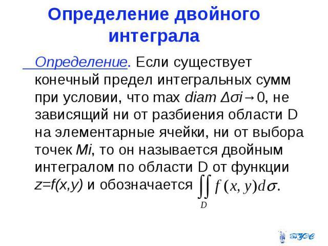 Определение двойного интеграла Определение. Если существует конечный предел интегральных сумм при условии, что max diam Δσi→0, не зависящий ни от разбиения области D на элементарные ячейки, ни от выбора точек Mi, то он называется двойным интегралом …
