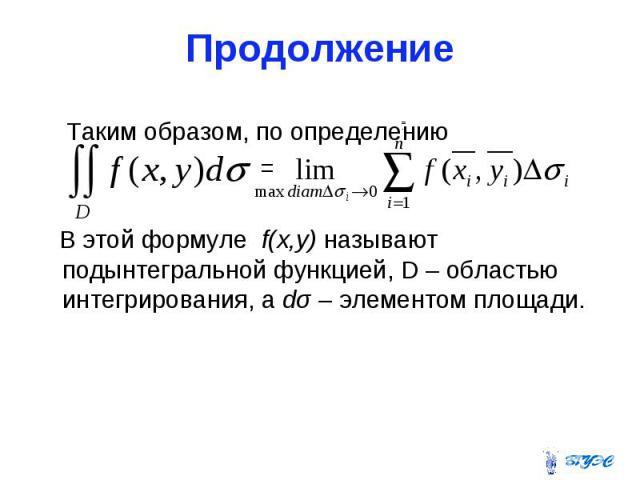 Продолжение Таким образом, по определению = В этой формуле f(x,y) называют подынтегральной функцией, D – областью интегрирования, а dσ – элементом площади.